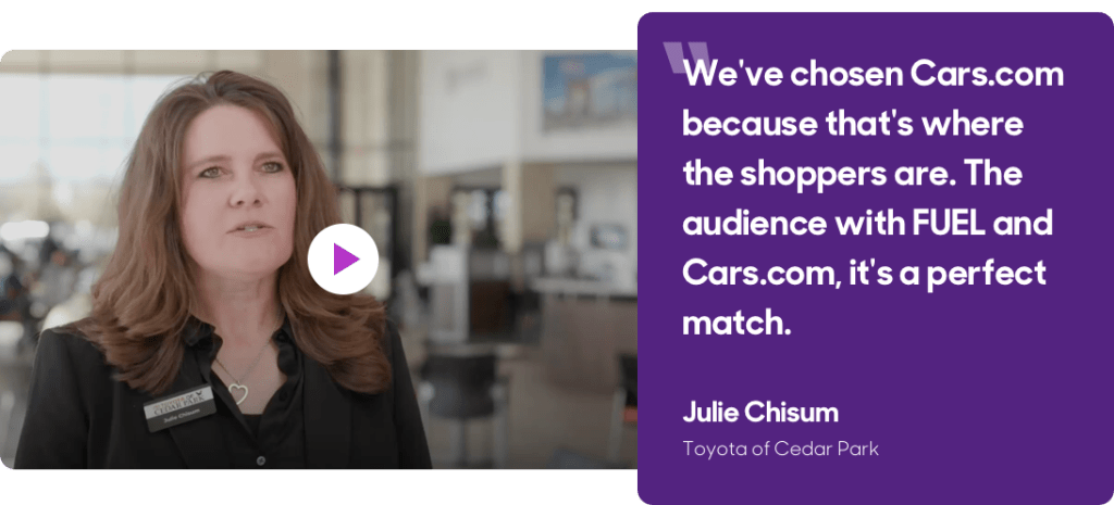 """""""We've chosen Cars.com because that's where the shoppers are. The audience with FUEL and Cars.com, it's a perfect match."""